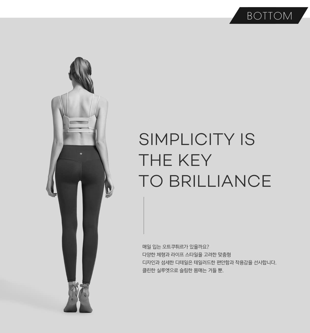 SIMPLICITY IS THE KEY TO BRILLIANCE 매일 입는 오트쿠튀르가 있을까요? 다양한 체형과 라이프스타일을 고려한 맞춤형디자인과 섬세한 디테일은 테일러드한 편안함과 착용감을 선사합니다. 클린한 실루엣으로 슬림한 몸매는 거들 뿐.